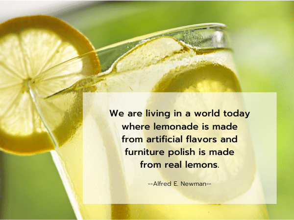 Quote by Alfred E. Newman: We are living in a world today where lemonade is made from artificial flavors and furniture polish is made from real lemons.