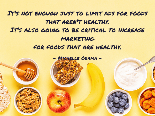 healthy snacks for kids; It's not enough just to limit ads for foods that aren't healthy. It's also going to be critical to increase marketing for foods that are healthy.- Michelle Obama